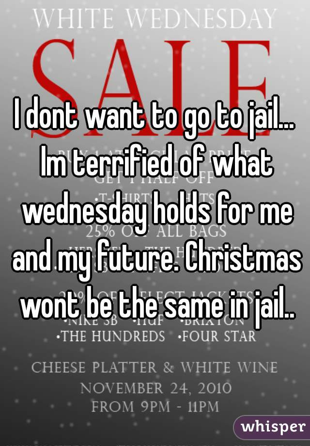 I dont want to go to jail... Im terrified of what wednesday holds for me and my future. Christmas wont be the same in jail..