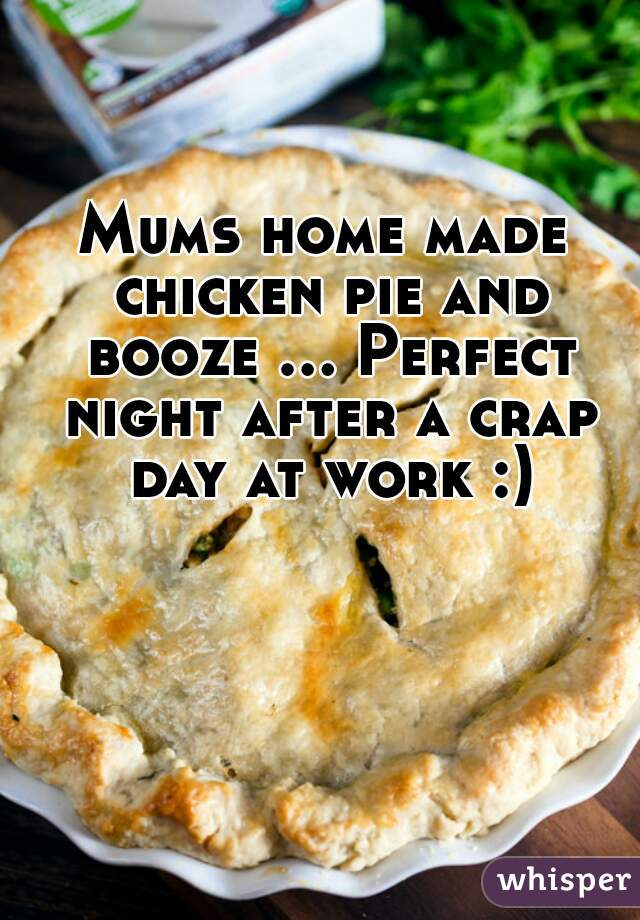 Mums home made chicken pie and booze ... Perfect night after a crap day at work :)