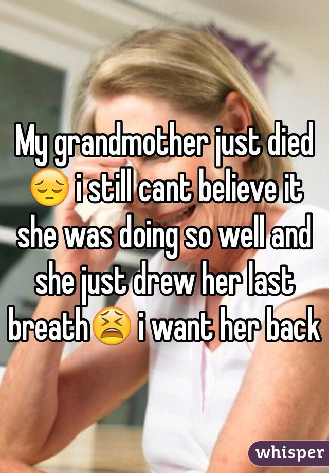 My grandmother just died 😔 i still cant believe it she was doing so well and she just drew her last breath😫 i want her back