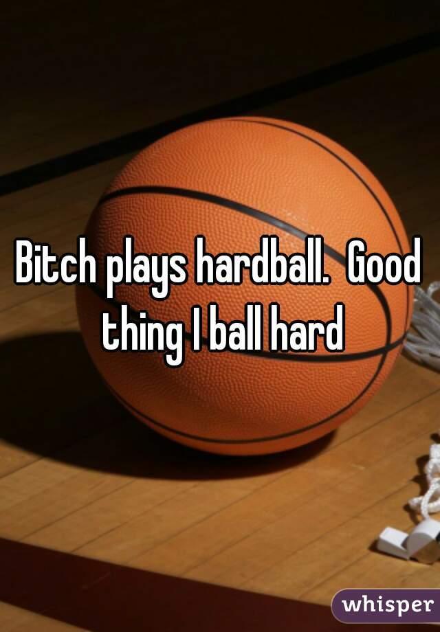 Bitch plays hardball.  Good thing I ball hard