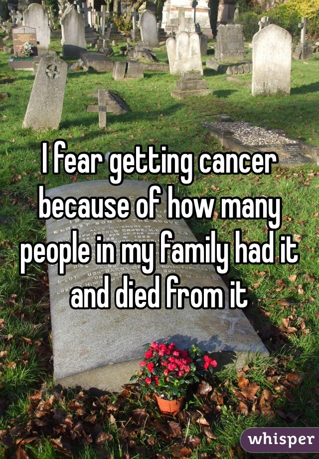 I fear getting cancer because of how many people in my family had it and died from it