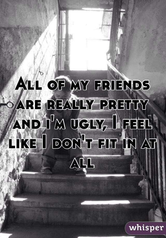 All of my friends are really pretty and i'm ugly, I feel like I don't fit in at all