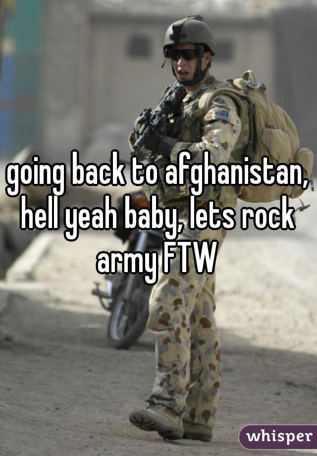 going back to afghanistan, hell yeah baby, lets rock  army FTW