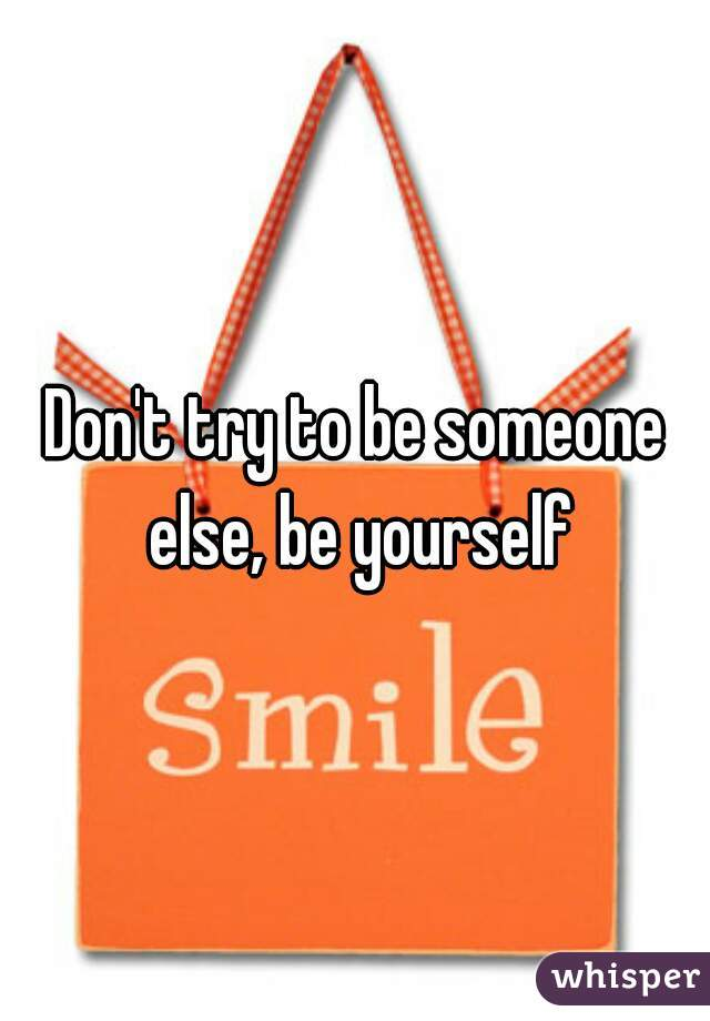 Don't try to be someone else, be yourself