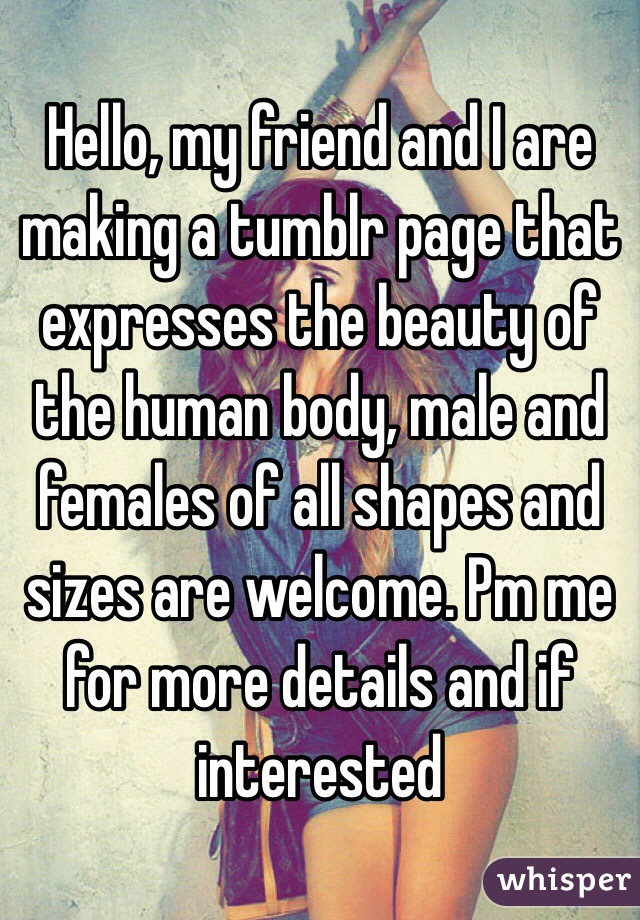 Hello, my friend and I are making a tumblr page that expresses the beauty of the human body, male and females of all shapes and sizes are welcome. Pm me for more details and if interested