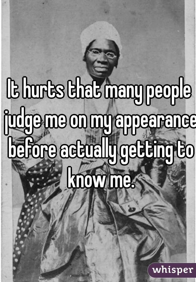 It hurts that many people judge me on my appearance before actually getting to know me.