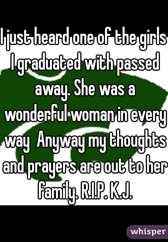 I just heard one of the girls I graduated with passed away. She was a wonderful woman in every way  Anyway my thoughts and prayers are out to her family. R.I.P. K.J.