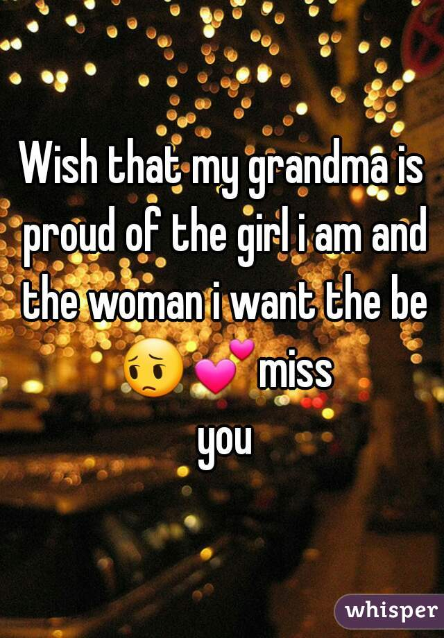 Wish that my grandma is proud of the girl i am and the woman i want the be 😔💕miss you