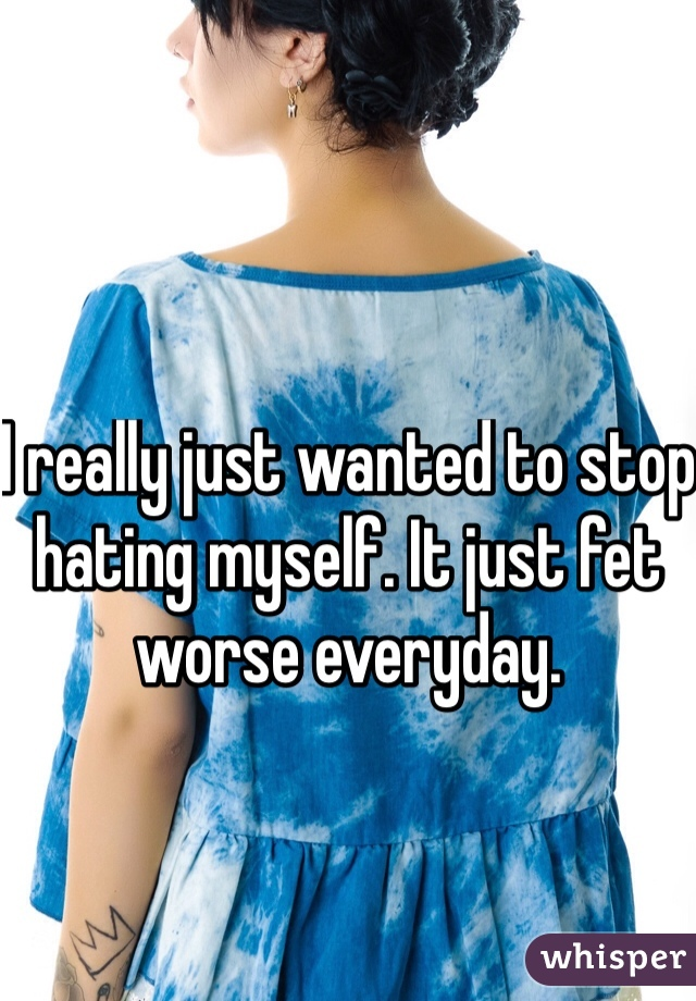 I really just wanted to stop hating myself. It just fet worse everyday.