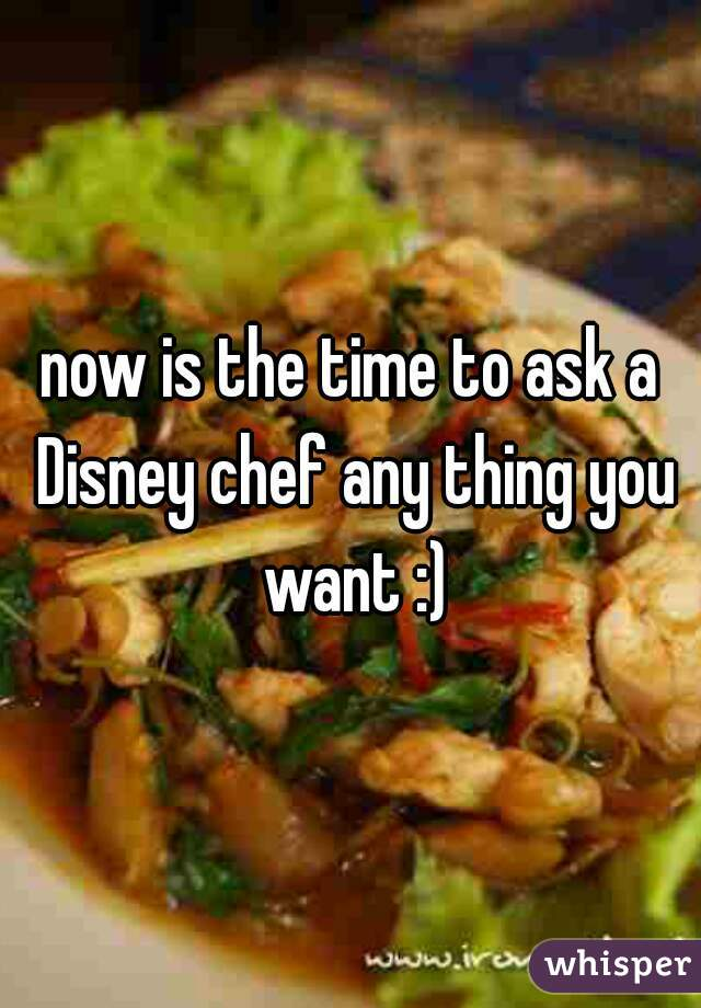 now is the time to ask a Disney chef any thing you want :)