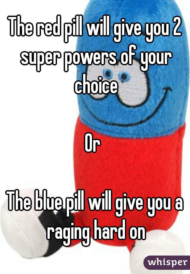 The red pill will give you 2 super powers of your choice  Or   The blue pill will give you a raging hard on