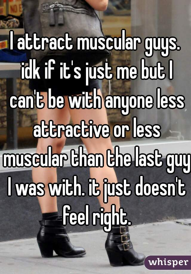 I attract muscular guys. idk if it's just me but I can't be with anyone less attractive or less muscular than the last guy I was with. it just doesn't feel right.