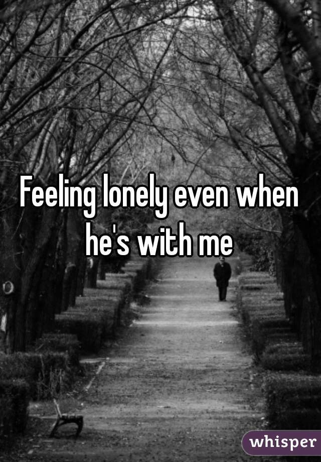 Feeling lonely even when he's with me