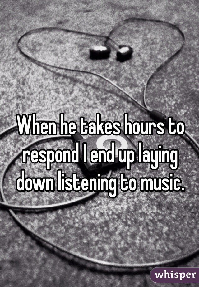 When he takes hours to respond I end up laying down listening to music.