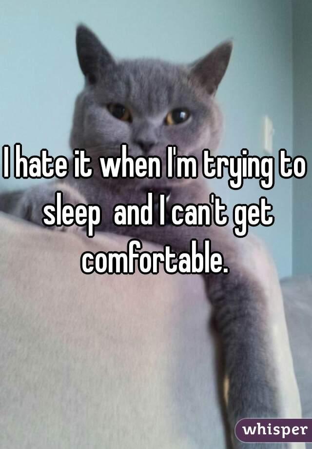 I hate it when I'm trying to sleep  and I can't get comfortable.