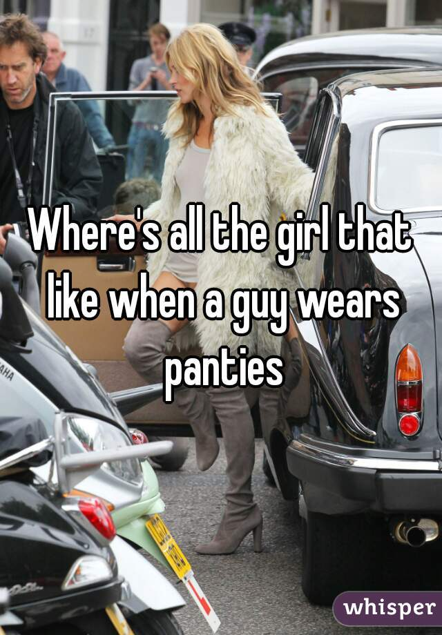 Where's all the girl that like when a guy wears panties