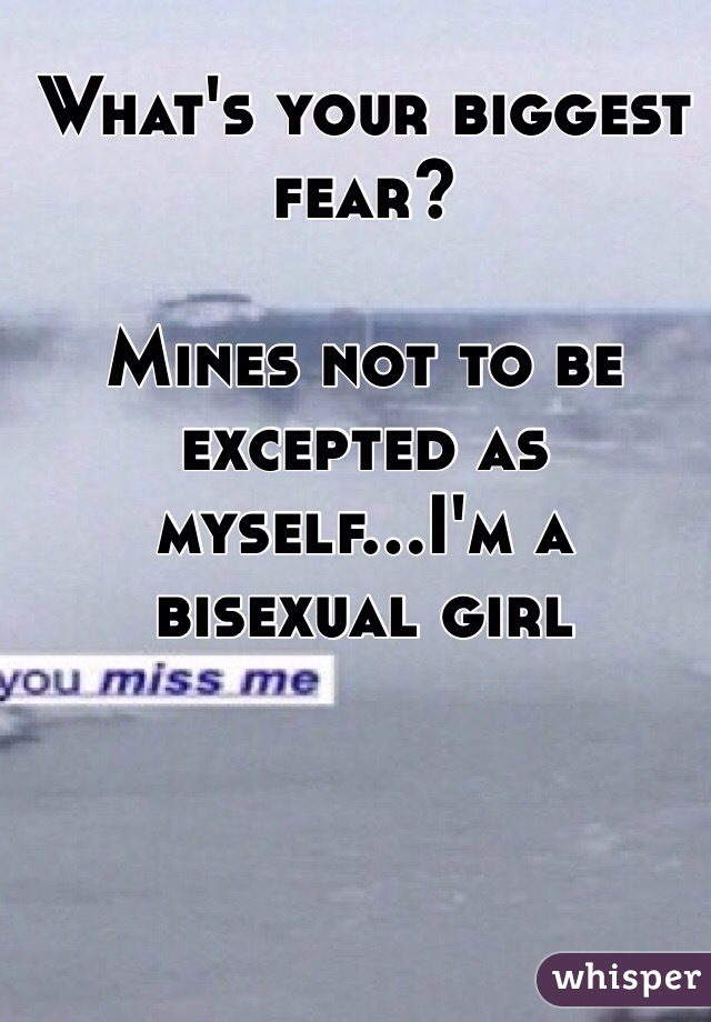 What's your biggest fear?  Mines not to be excepted as myself...I'm a bisexual girl