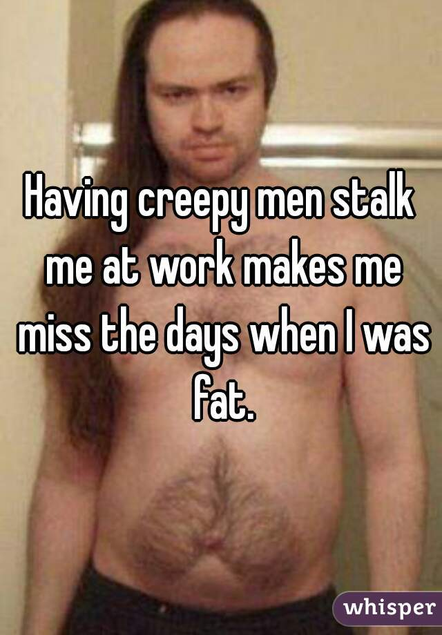 Having creepy men stalk me at work makes me miss the days when I was fat.