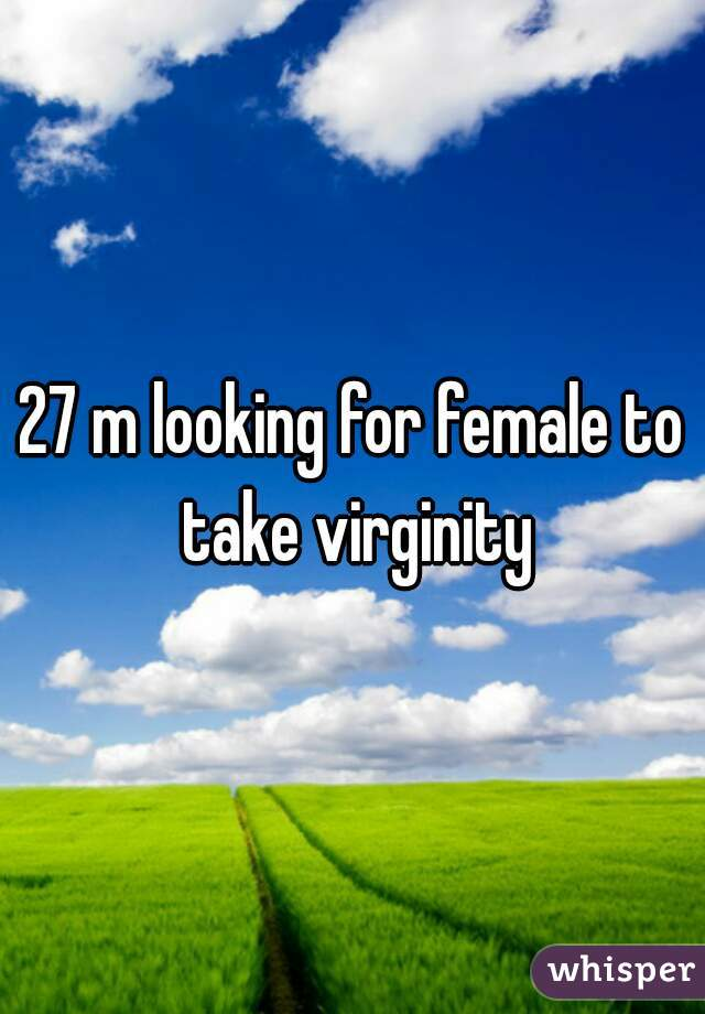 27 m looking for female to take virginity