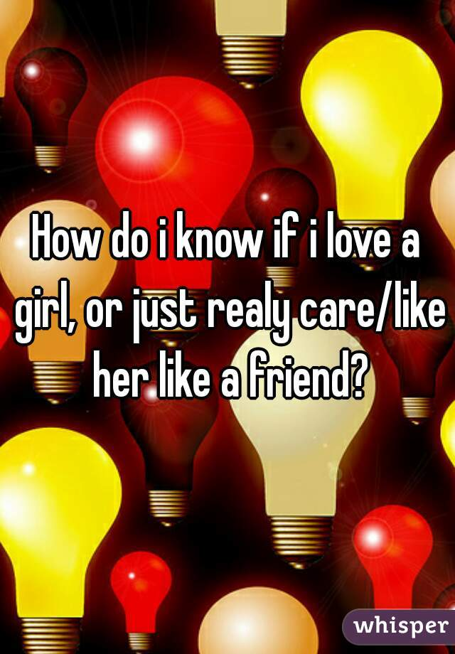 How do i know if i love a girl, or just realy care/like her like a friend?