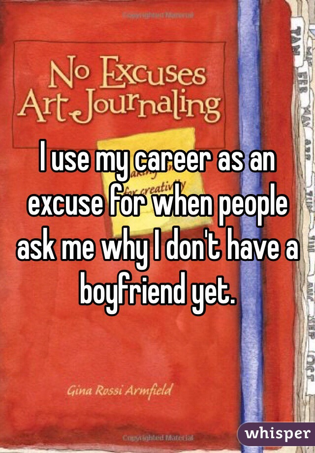 I use my career as an excuse for when people ask me why I don't have a boyfriend yet.
