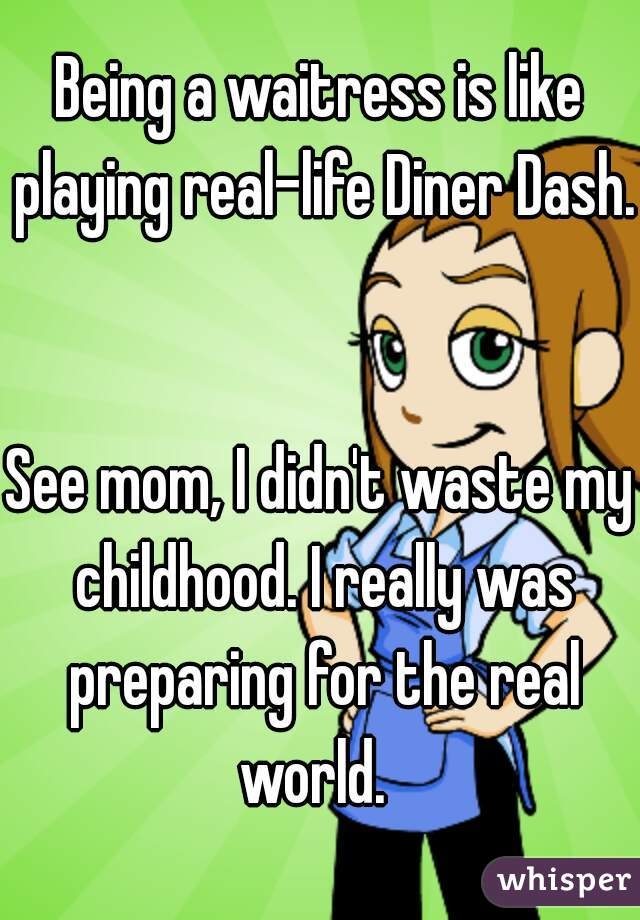 Being a waitress is like playing real-life Diner Dash.   See mom, I didn't waste my childhood. I really was preparing for the real world.