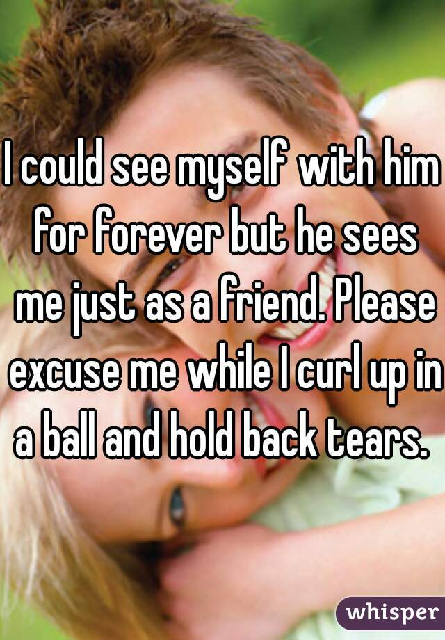 I could see myself with him for forever but he sees me just as a friend. Please excuse me while I curl up in a ball and hold back tears.