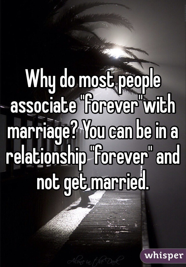 """Why do most people associate """"forever""""with marriage? You can be in a relationship """"forever"""" and not get married."""