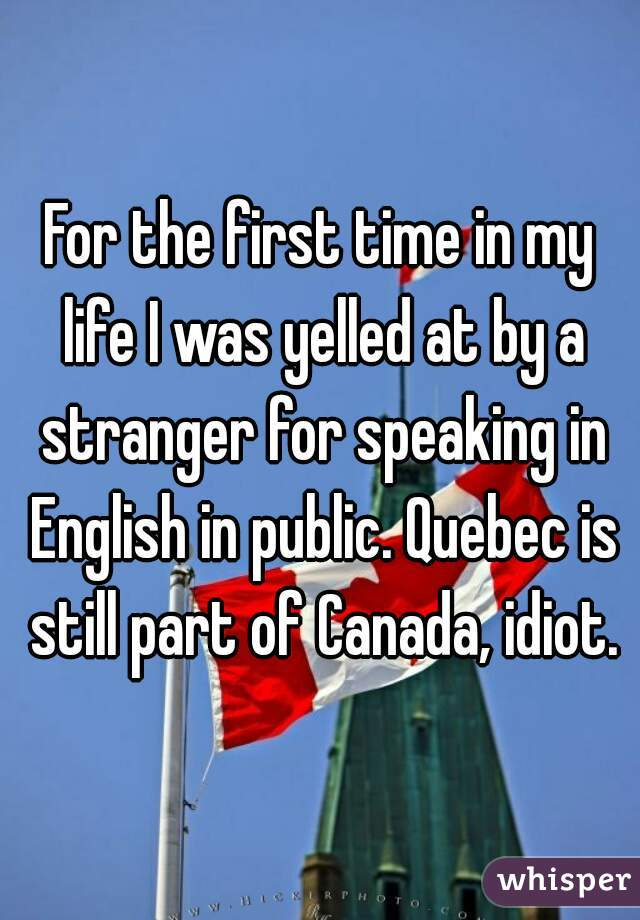 For the first time in my life I was yelled at by a stranger for speaking in English in public. Quebec is still part of Canada, idiot.