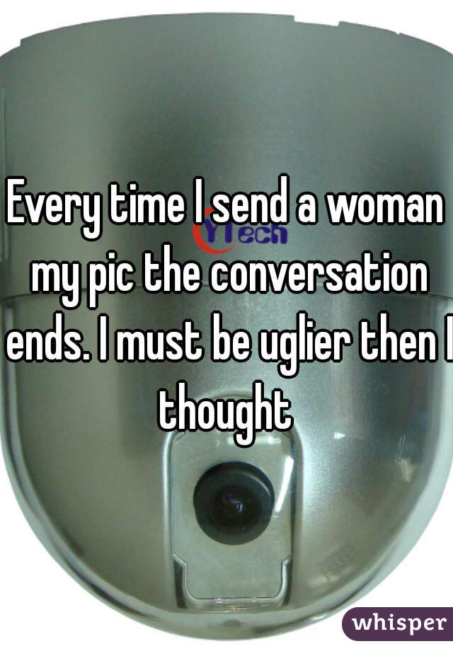 Every time I send a woman my pic the conversation ends. I must be uglier then I thought
