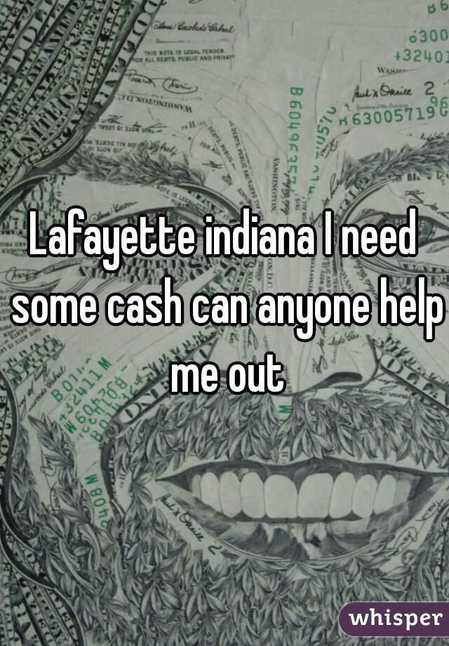 Lafayette indiana I need some cash can anyone help me out