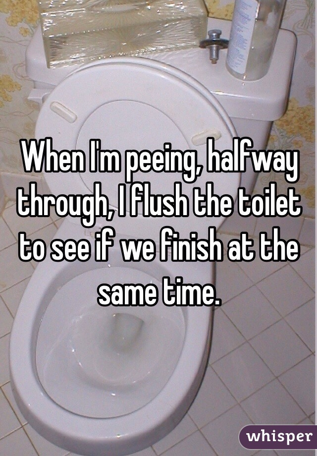 When I'm peeing, halfway through, I flush the toilet to see if we finish at the same time.