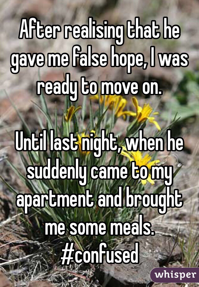 After realising that he gave me false hope, I was ready to move on.   Until last night, when he suddenly came to my apartment and brought me some meals.  #confused