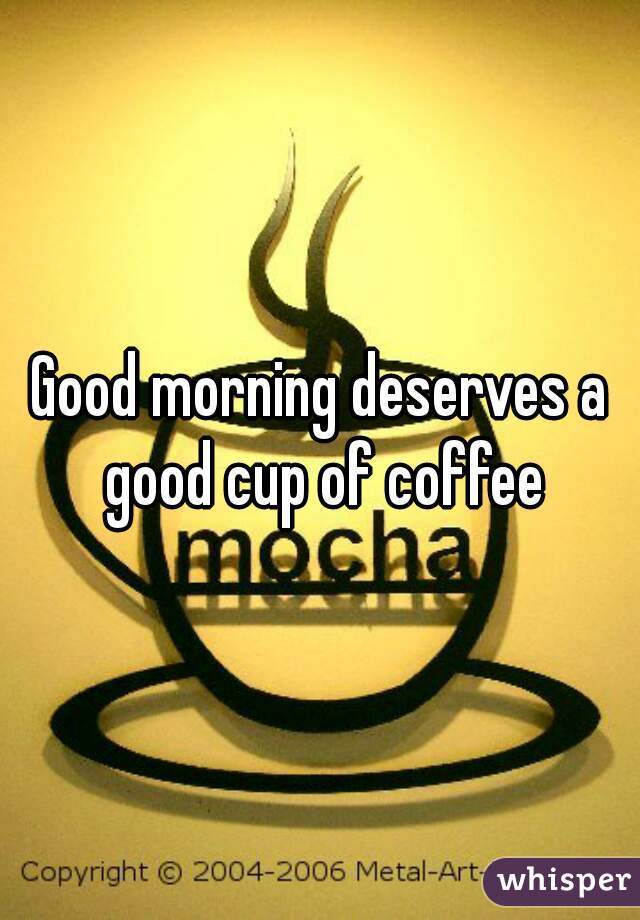 Good morning deserves a good cup of coffee