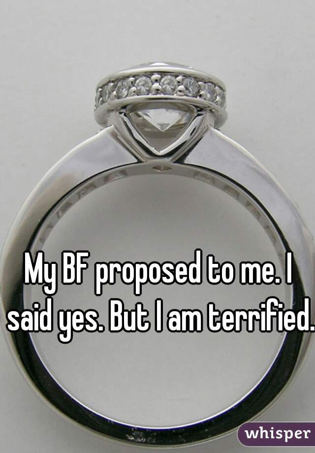 My BF proposed to me. I said yes. But I am terrified.