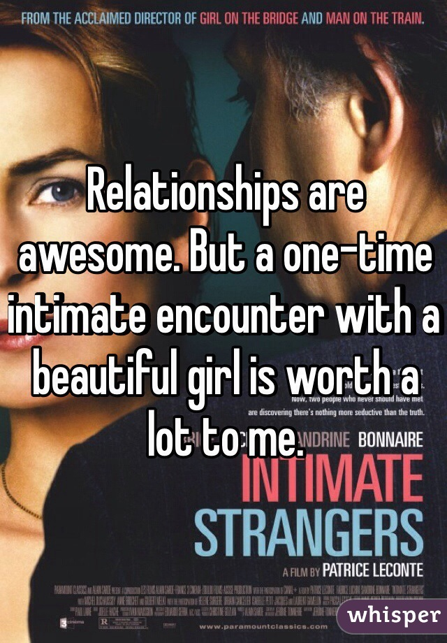Relationships are awesome. But a one-time intimate encounter with a beautiful girl is worth a lot to me.