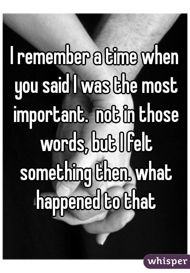 I remember a time when you said I was the most important.  not in those words, but I felt something then. what happened to that