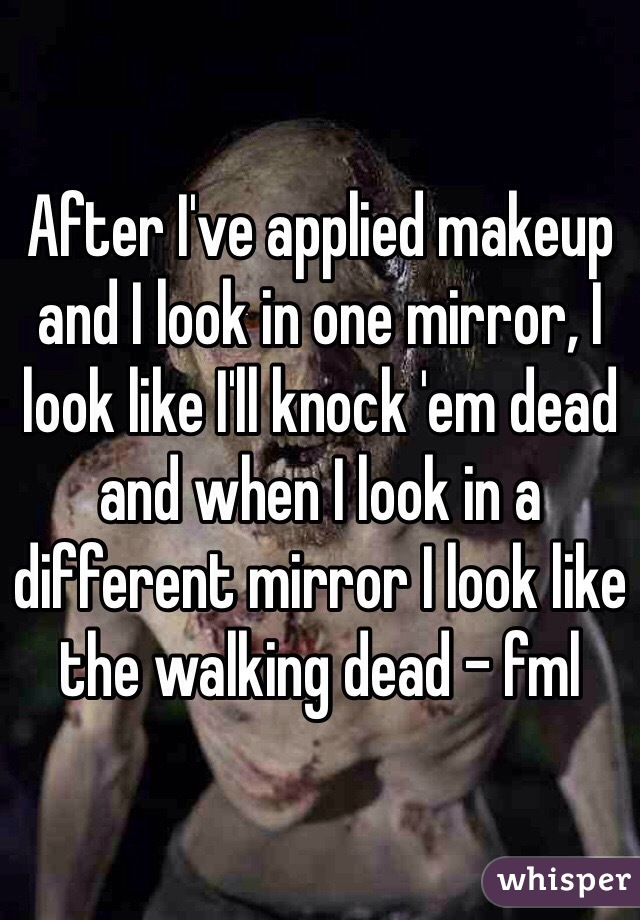 After I've applied makeup and I look in one mirror, I look like I'll knock 'em dead and when I look in a different mirror I look like the walking dead - fml