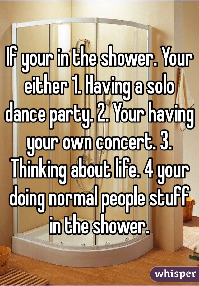 If your in the shower. Your either 1. Having a solo dance party. 2. Your having your own concert. 3. Thinking about life. 4 your doing normal people stuff in the shower.