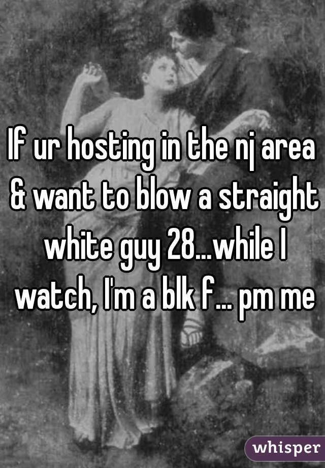If ur hosting in the nj area & want to blow a straight white guy 28...while I watch, I'm a blk f... pm me