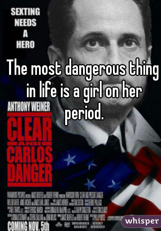 The most dangerous thing in life is a girl on her period.