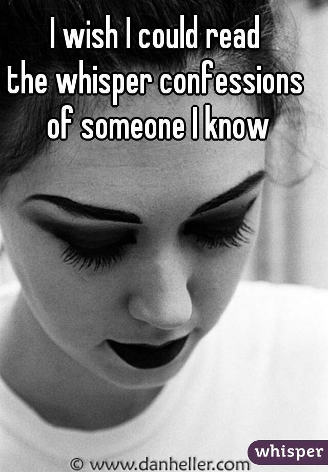 I wish I could read  the whisper confessions  of someone I know