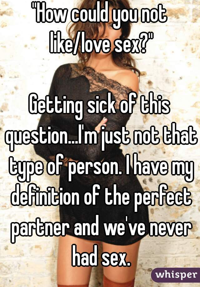 """""""How could you not like/love sex?""""  Getting sick of this question...I'm just not that type of person. I have my definition of the perfect partner and we've never had sex."""