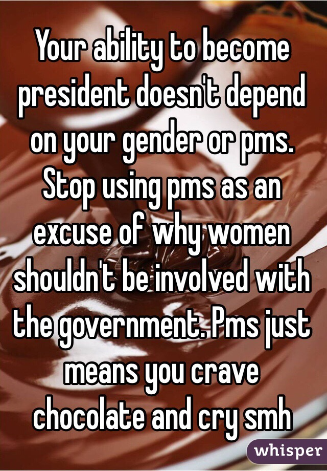 Your ability to become president doesn't depend on your gender or pms. Stop using pms as an excuse of why women shouldn't be involved with the government. Pms just means you crave chocolate and cry smh