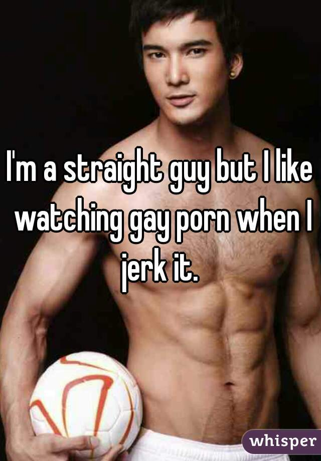 I'm a straight guy but I like watching gay porn when I jerk it.