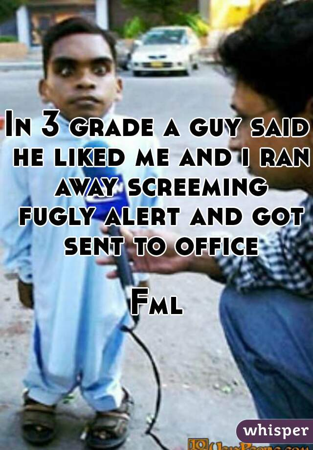 In 3 grade a guy said he liked me and i ran away screeming fugly alert and got sent to office  Fml