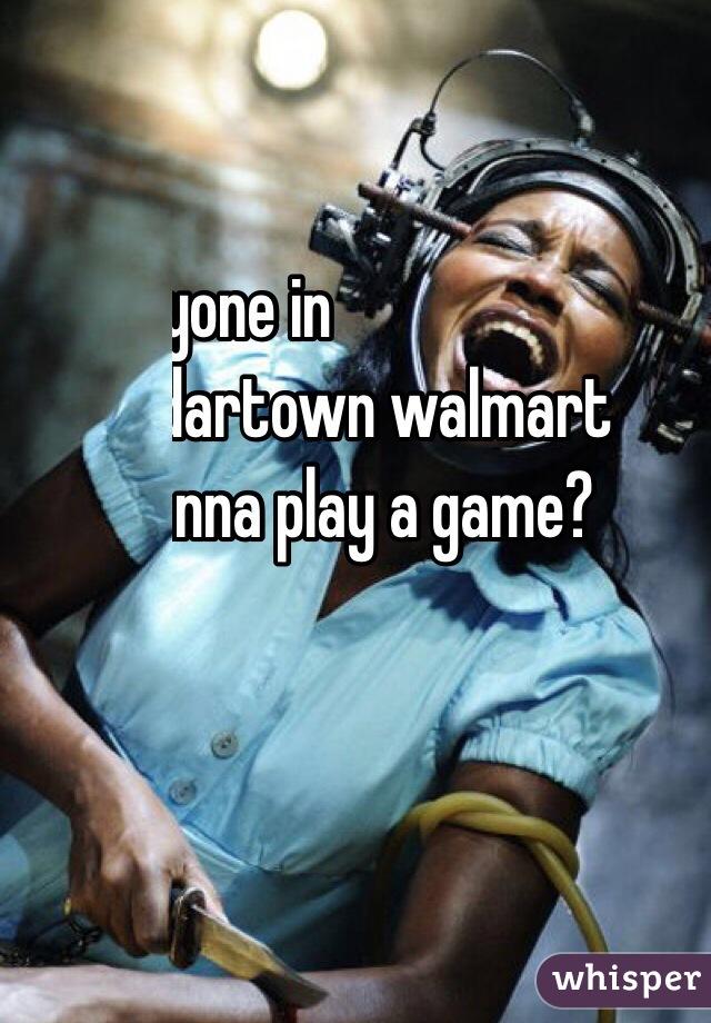 Anyone in  cedartown walmart  wanna play a game?