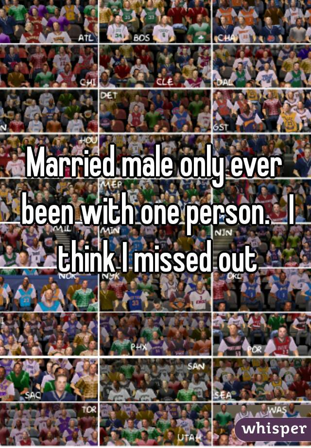 Married male only ever been with one person.   I think I missed out