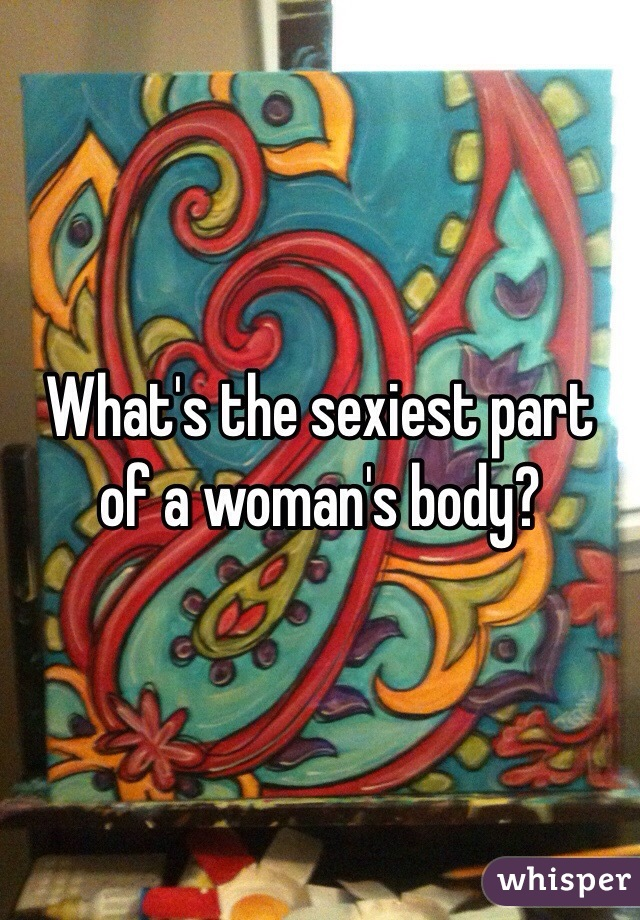 What's the sexiest part of a woman's body?