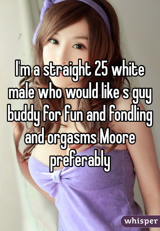 I'm a straight 25 white male who would like s guy buddy for fun and fondling and orgasms Moore preferably